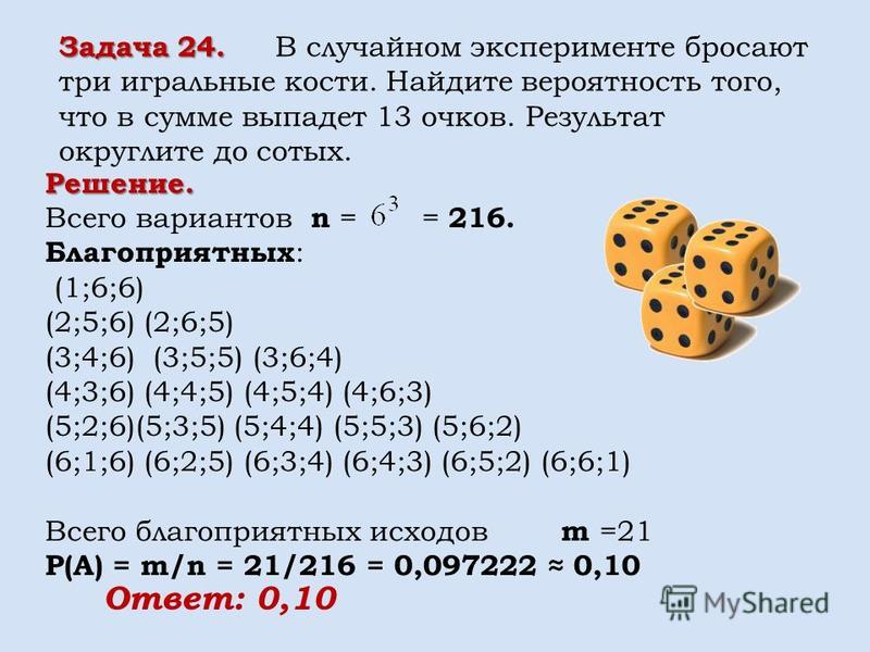Задача 24. Задача 24. В случайном эксперименте бросают три игральные кости. Найдите вероятность того, что в сумме выпадет 13 очков. Результат округлите до сотых. Решение. Всего вариантов n = = 216. Благоприятных : (1;6;6) (2;5;6) (2;6;5) (3;4;6) (3;5