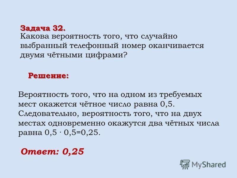 Вероятность того, что на одном из требуемых мест окажется чётное число равна 0,5. Следовательно, вероятность того, что на двух местах одновременно окажутся два чётных числа равна 0,5 · 0,5=0,25. Задача 32. Какова вероятность того, что случайно выбран