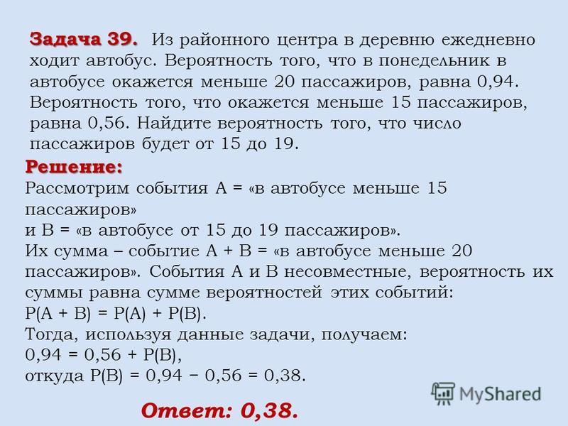Решение: Рассмотрим события A = «в автобусе меньше 15 пассажиров» и В = «в автобусе от 15 до 19 пассажиров». Их сумма – событие A + B = «в автобусе меньше 20 пассажиров». События A и В несовместные, вероятность их суммы равна сумме вероятностей этих