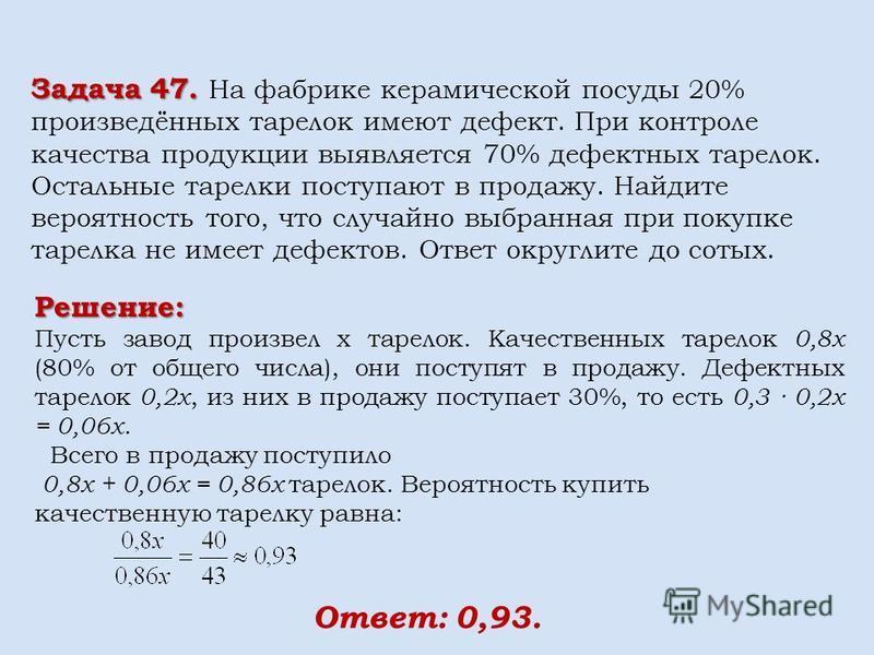 Решение: Пусть завод произвел x тарелок. Качественных тарелок 0,8x (80% от общего числа), они поступят в продажу. Дефектных тарелок 0,2x, из них в продажу поступает 30%, то есть 0,3 0,2x = 0,06x. Всего в продажу поступило 0,8x + 0,06x = 0,86x тарелок