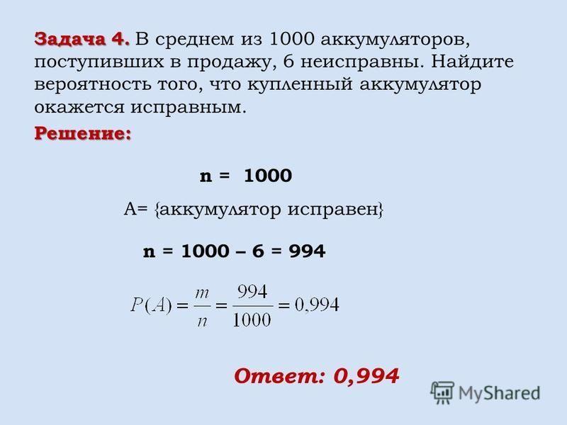 Решение: n = 1000 A= {аккумулятор исправен} n = 1000 – 6 = 994 Ответ: 0,994 Задача 4. Задача 4. В среднем из 1000 аккумуляторов, поступивших в продажу, 6 неисправны. Найдите вероятность того, что купленный аккумулятор окажется исправным.