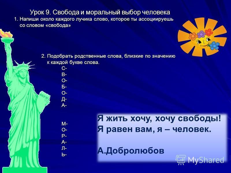 Урок 9. Свобода и моральный выбор человека Урок 9. Свобода и моральный выбор человека 1. Напиши около каждого лучика слово, которое ты ассоциируешь со словом «свобода» со словом «свобода» 2. Подобрать родственные слова, близкие по значению 2. Подобра