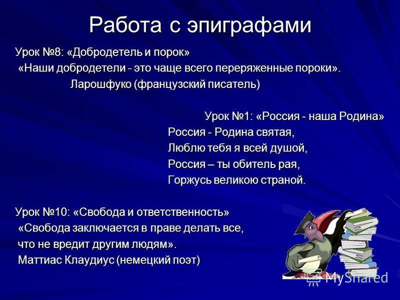 Работа с эпиграфами Урок 8: «Добродетель и порок» «Наши добродетели - это чаще всего переряженные пороки». «Наши добродетели - это чаще всего переряженные пороки». Ларошфуко (французский писатель) Ларошфуко (французский писатель) Урок 1: «Россия - на