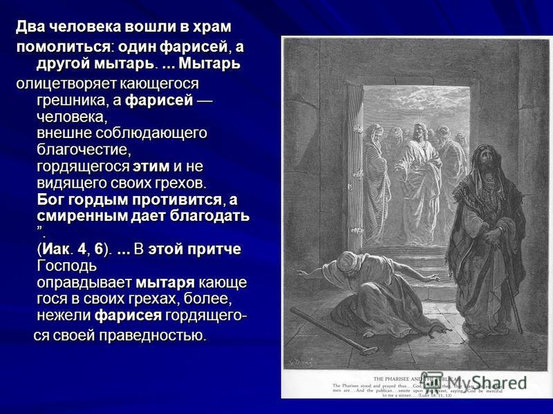 Два человека вошли в храм Два человека вошли в храм помолиться: один фарисей, а другой мытарь.... Мытарь олицетворяет кающегося грешника, а фарисей человека, внешне соблюдающего благочестие, гордящегося этим и не видящего своих грехов. Бог гордым про