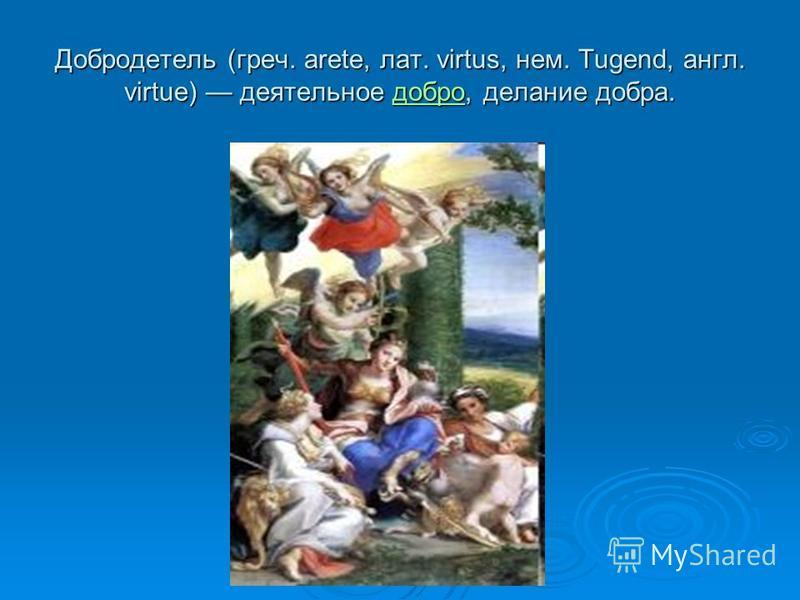 Добродетель (греч. arete, лат. virtus, нем. Tugend, англ. virtue) деятельное добро, делание добра. добро