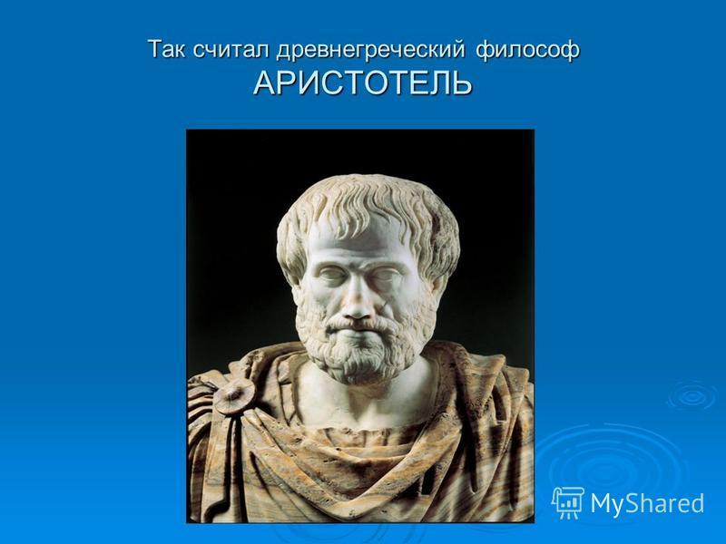 Так считал древнегреческий философ АРИСТОТЕЛЬ