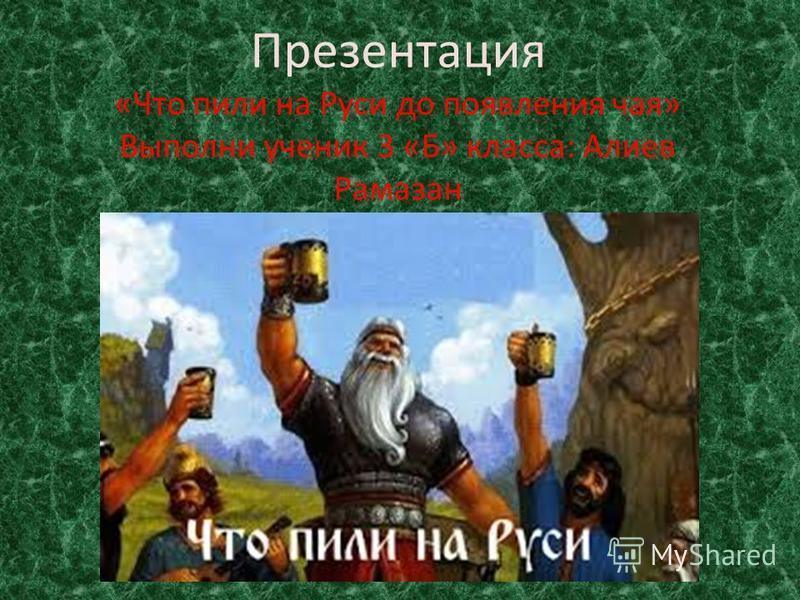 Презентация «Что пили на Руси до появления чая» Выполни ученик 3 «Б» класса: Алиев Рамазан
