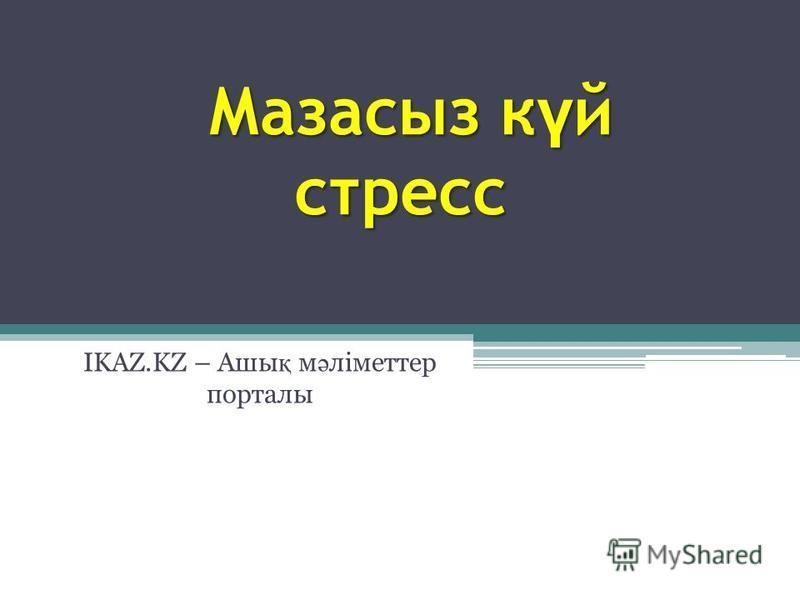 Мазасиз к ү й стресс Мазасиз к ү й стресс IKAZ.KZ – Ашы қ м ә ліметер порталы