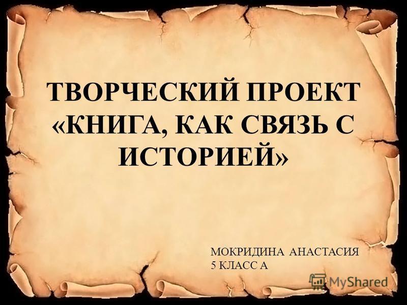 ТВОРЧЕСКИЙ ПРОЕКТ «КНИГА, КАК СВЯЗЬ С ИСТОРИЕЙ» МОКРИДИНА АНАСТАСИЯ 5 КЛАСС А
