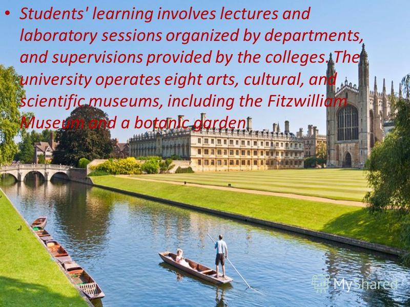 . Students' learning involves lectures and laboratory sessions organized by departments, and supervisions provided by the colleges. The university operates eight arts, cultural, and scientific museums, including the Fitzwilliam Museum and a botanic g