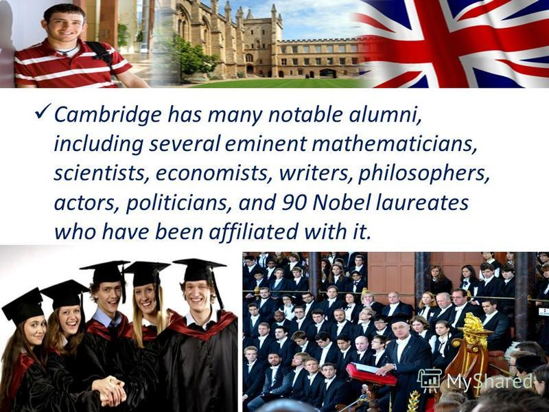 Cambridge has many notable alumni, including several eminent mathematicians, scientists, economists, writers, philosophers, actors, politicians, and 90 Nobel laureates who have been affiliated with it.