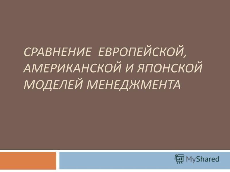 СРАВНЕНИЕ ЕВРОПЕЙСКОЙ, АМЕРИКАНСКОЙ И ЯПОНСКОЙ МОДЕЛЕЙ МЕНЕДЖМЕНТА