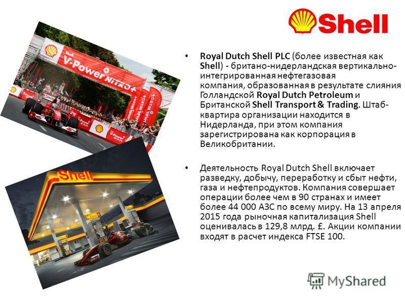 Royal Dutch Shell PLC (более известная как Shell) - британо-нидерландская вертикально- интегрированная нефтегазовая компания, образованная в результате слияния Голландской Royal Dutch Petroleum и Британской Shell Transport & Trading. Штаб- квартира о