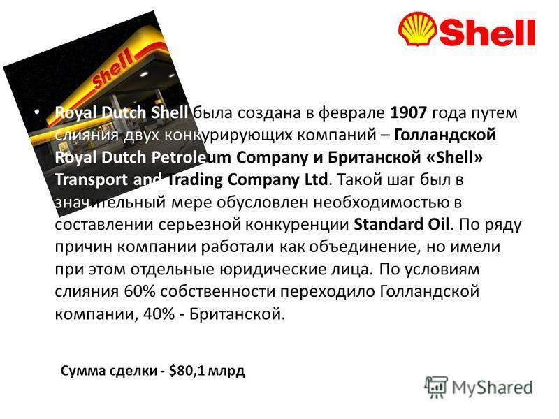 Royal Dutch Shell была создана в феврале 1907 года путем слияния двух конкурирующих компаний – Голландской Royal Dutch Petroleum Company и Британской «Shell» Transport and Trading Company Ltd. Такой шаг был в значительный мере обусловлен необходимост