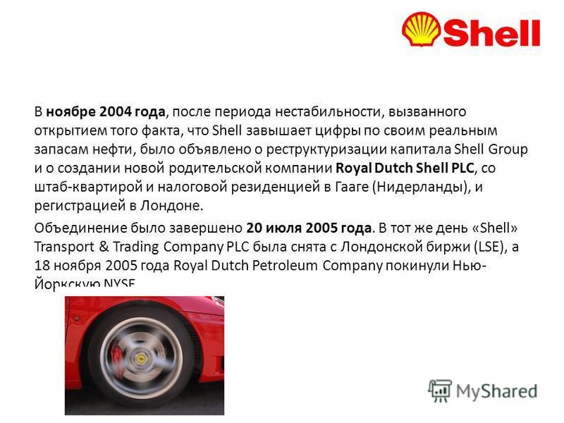 В ноябре 2004 года, после периода нестабильности, вызванного открытием того факта, что Shell завышает цифры по своим реальным запасам нефти, было объявлено о реструктуризации капитала Shell Group и о создании новой родительской компании Royal Dutch S