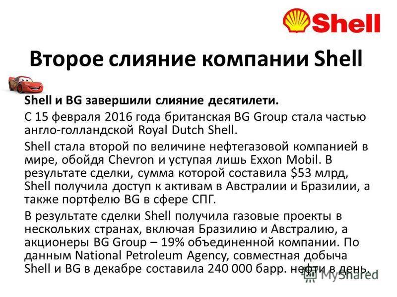 Второе слияние компании Shell Shell и BG завершили слияние десятилетий. С 15 февраля 2016 года британская BG Group стала частью англо-голландской Royal Dutch Shell. Shell стала второй по величине нефтегазовой компанией в мире, обойдя Chevron и уступа