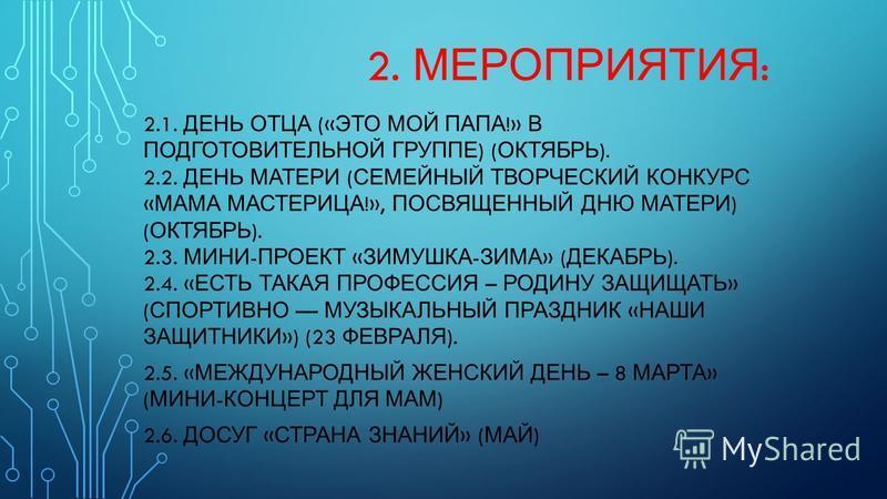 2. МЕРОПРИЯТИЯ : 2.1. ДЕНЬ ОТЦА (« ЭТО МОЙ ПАПА !» В ПОДГОТОВИТЕЛЬНОЙ ГРУППЕ ) ( ОКТЯБРЬ ). 2.2. ДЕНЬ МАТЕРИ ( СЕМЕЙНЫЙ ТВОРЧЕСКИЙ КОНКУРС « МАМА МАСТЕРИЦА !», ПОСВЯЩЕННЫЙ ДНЮ МАТЕРИ ) ( ОКТЯБРЬ ). 2.3. МИНИ - ПРОЕКТ « ЗИМУШКА - ЗИМА » ( ДЕКАБРЬ ). 2