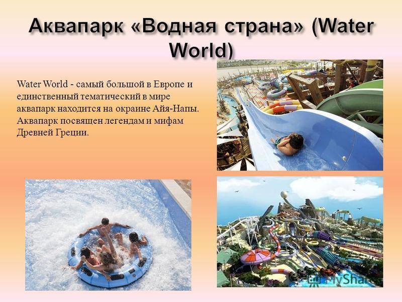 Water World - самый большой в Европе и единственный тематический в мире аквапарк находится на окраине Айя - Напы. Аквапарк посвящен легендам и мифам Древней Греции.
