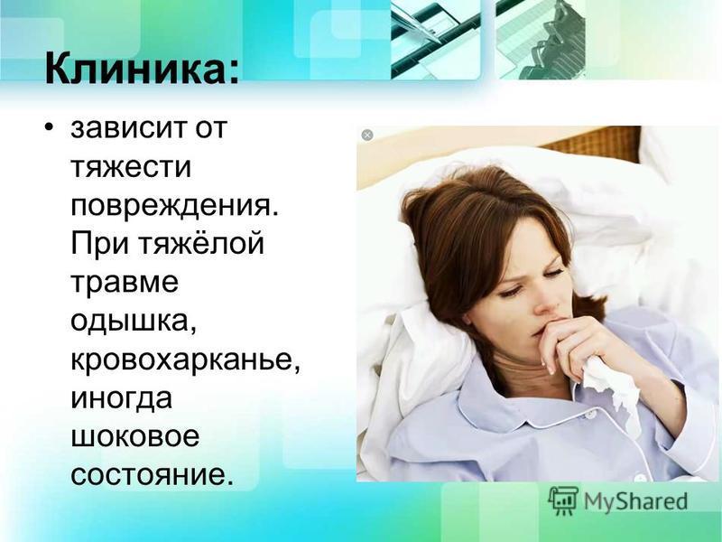 Клиника: зависит от тяжести повреждения. При тяжёлой травме одышка, кровохарканье, иногда шоковое состояние.
