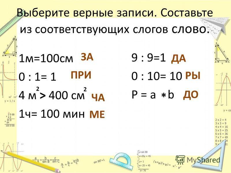 Выберите верные записи. Составьте из соответствующих слогов слово. 1 м=100 см 0 : 1= 1 4 м > 400 см 1 ч= 100 мин 9 : 9=1 0 : 10= 10 P = a b ЗА ПРИ 2 2 ЧА МЕ ДА РЫ * ДО