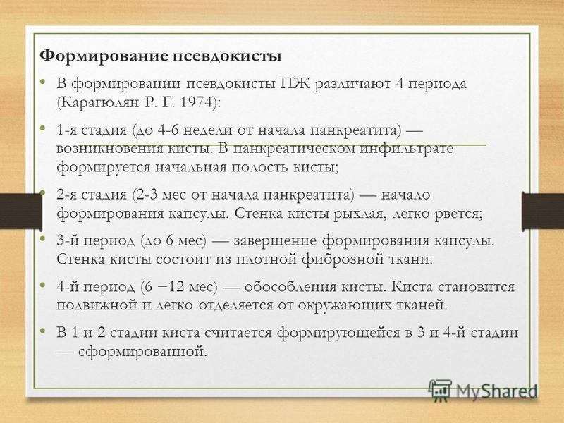 Формирование псевдокисты В формировании псевдокисты ПЖ различают 4 периода (Карагюлян Р. Г. 1974): 1-я стадия (до 4-6 недели от начала панкреатита) возникновения кисты. В панкреатическом инфильтрате формируется начальная полость кисты; 2-я стадия (2-