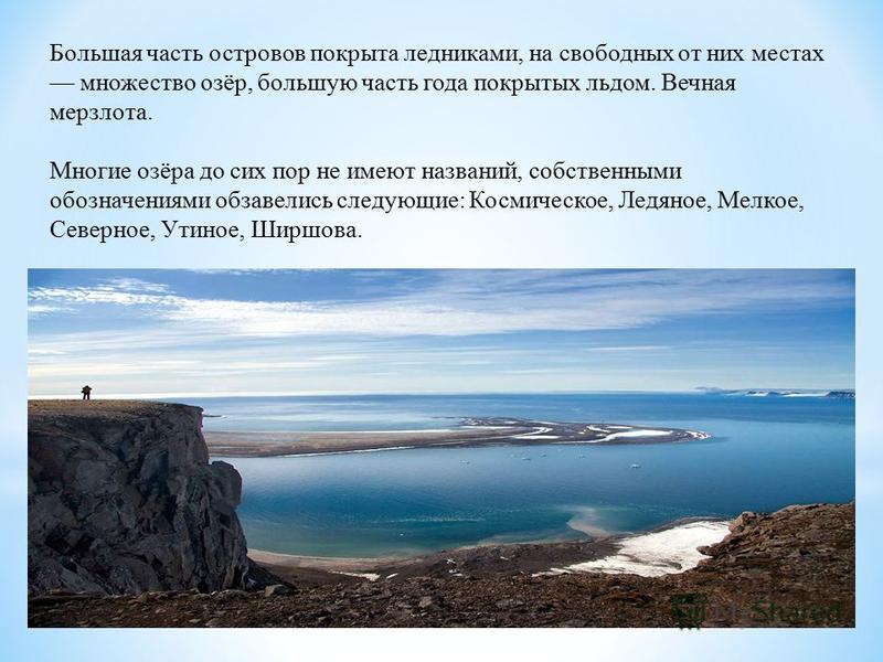 Большая часть островов покрыта ледниками, на свободных от них местах множество озёр, большую часть года покрытых льдом. Вечная мерзлота. Многие озёра до сих пор не имеют названий, собственными обозначениями обзавелись следующие: Космическое, Ледяное,