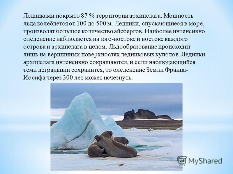 Ледниками покрыто 87 % территории архипелага. Мощность льда колеблется от 100 до 500 м. Ледники, спускающиеся в море, производят большое количество айсбергов. Наиболее интенсивно оледенение наблюдается на юго-востоке и востоке каждого острова и архип
