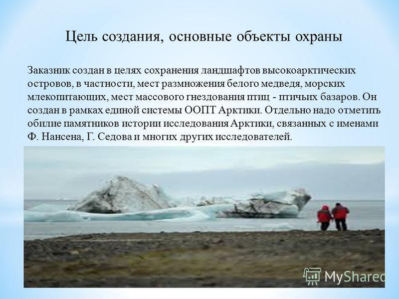 Цель создания, основные объекты охраны Заказник создан в целях сохранения ландшафтов высокоарктических островов, в частности, мест размножения белого медведя, морских млекопитающих, мест массового гнездования птиц - птичьих базаров. Он создан в рамка
