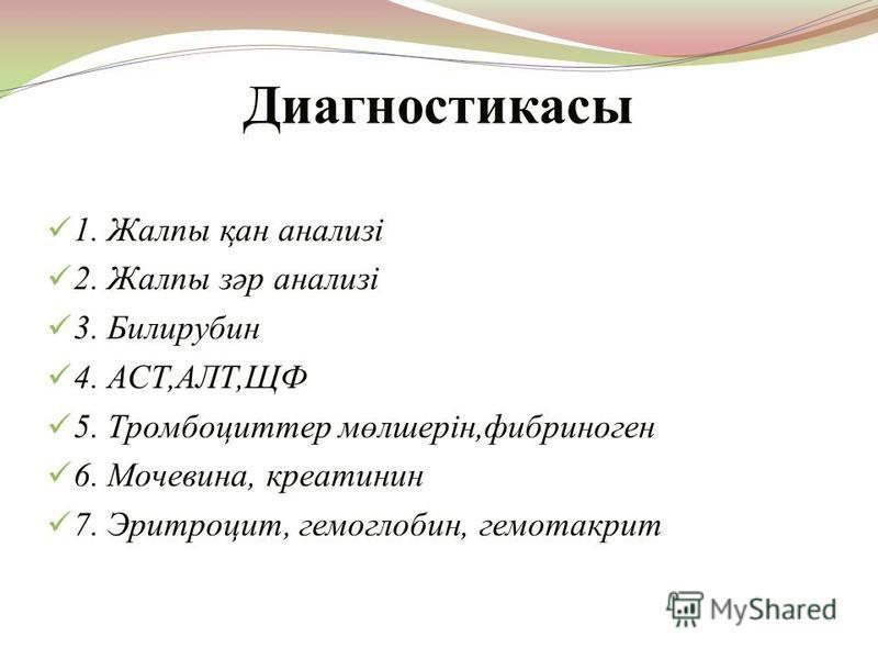 Диагностикасы 1. Жалпы қан анализі 2. Жалпы зәр анализі 3. Билирубин 4. АСТ,АЛТ,ЩФ 5. Тромбоциттер мөлшерін,фибриноген 6. Мочевина, креатинин 7. Эритроцит, гемоглобин, гемотакрит