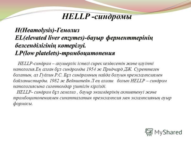 HELLP -синдромы HELLP-синдром – акушерлік істегі сирек кездесетін және қауіпті патология.Ең алған бұл синдромды 1954 ж Придчард ДЖ. Суреттеген болатын, ал Гудлин Р.С. Бұл синдромның пайда болуын преэклампсиямен байланыстырды. 1982 ж Вейнштейн Л ең ал