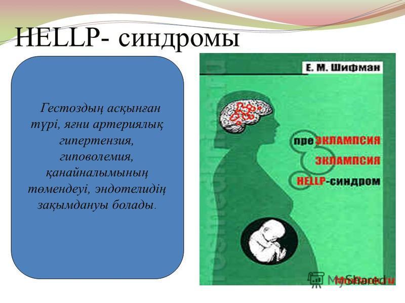 HELLP- синдромы Гестоздың асқынған түрі, яғни артериялық гипертензия, гиповолемия, қанайналымының төмендеуі, эндотелидің зақымдануы болады.