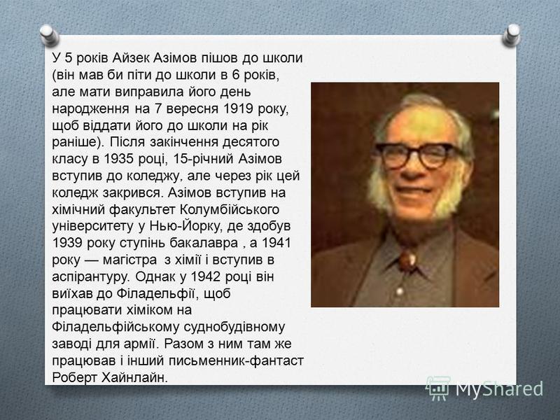 У 5 років Айзек Азімов пішов до школи ( він мав би піти до школи в 6 років, але мати виправила його день народження на 7 вересня 1919 року, щоб віддати його до школи на рік раніше ). Після закінчення десятого класу в 1935 році, 15- річний Азімов всту