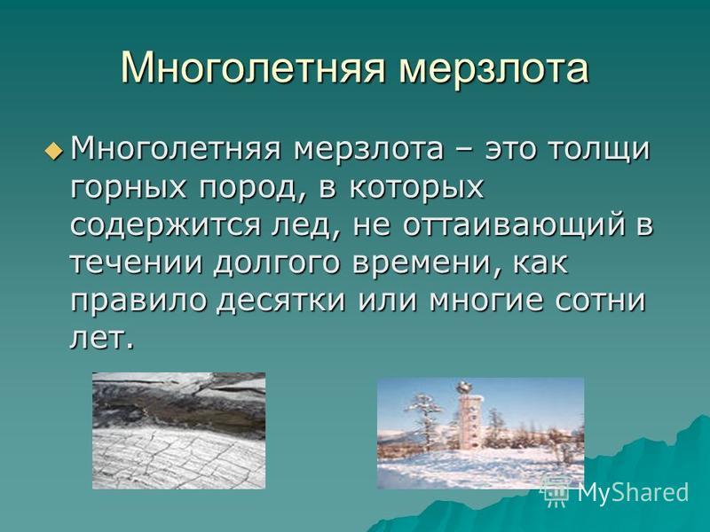 Многолетняя мерзлота Многолетняя мерзлота – это толщи горных пород, в которых содержится лед, не оттаивающий в течении долгого времени, как правило десятки или многие сотни лет. Многолетняя мерзлота – это толщи горных пород, в которых содержится лед,