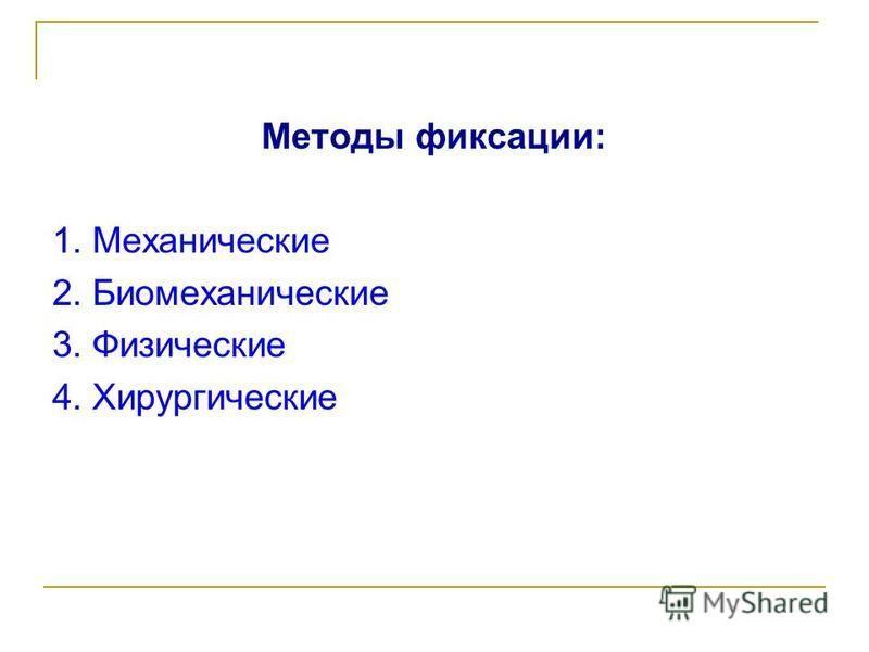 Методы фиксации: 1. Механические 2. Биомеханические 3. Физические 4. Хирургические