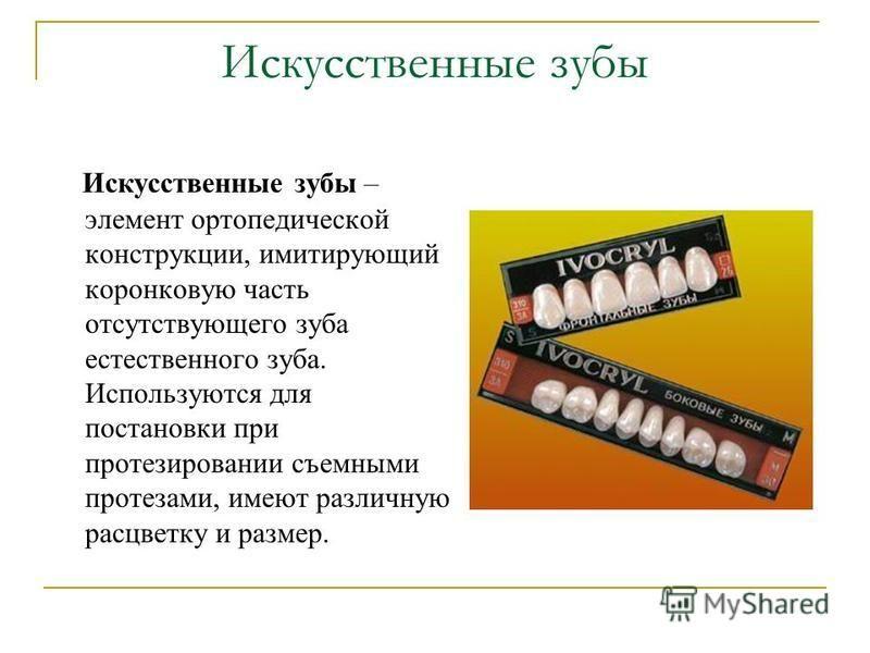 Искусственные зубы – элемент ортопедической конструкции, имитирующий коронковую часть отсутствующего зуба естественного зуба. Используются для постановки при протезировании съемными протезами, имеют различную расцветку и размер. Искусственные зубы