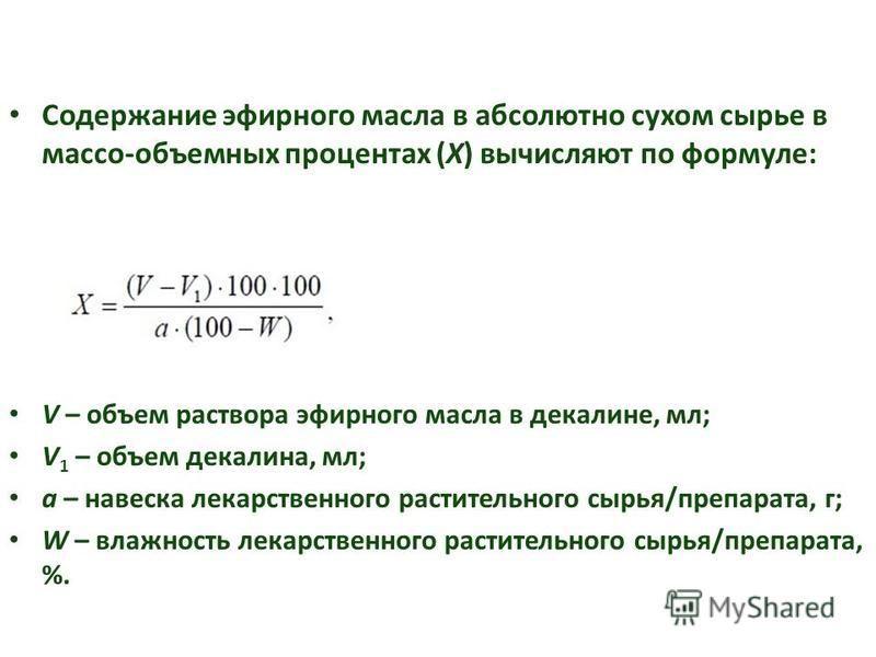 Содержание эфирного масла в абсолютно сухом сырье в массо-объемных процентах (Х) вычисляют по формуле: V – объем раствора эфирного масла в декалине, мл; V 1 – объем декалина, мл; а – навеска лекарственного растительного сырья/препарата, г; W – влажно