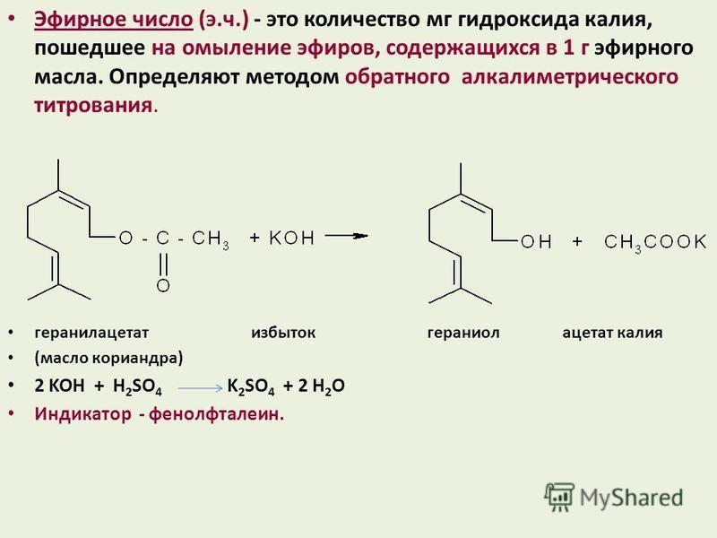 Эфирное число (э.ч.) - это количество мг гидроксида калия, пошедшее на омыление эфиров, содержащихся в 1 г эфирного масла. Определяют методом обратного алкалиметрического титрования. геранилацетат избыток гераниол ацетат калия (масло кориандра) 2 KOH
