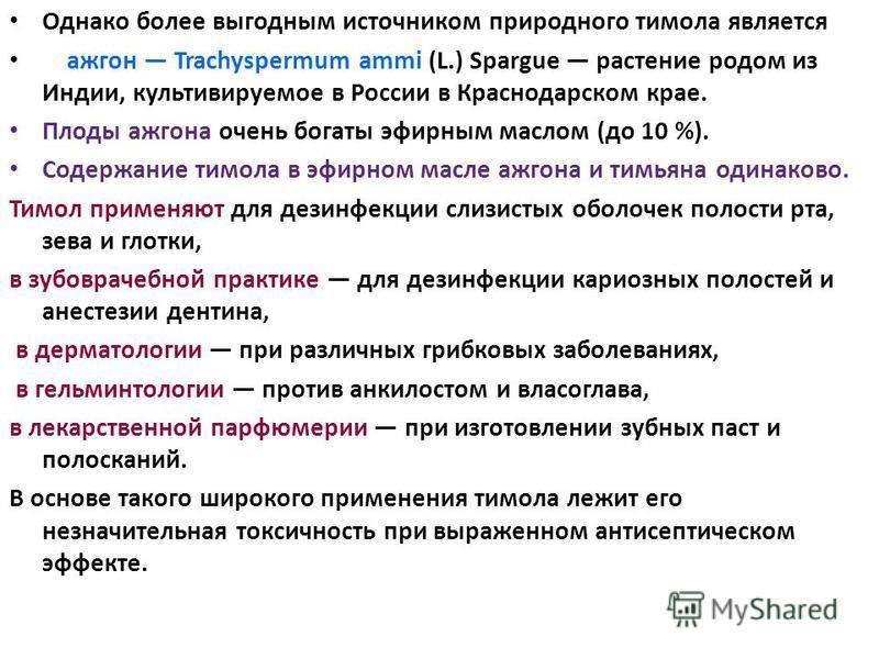 Однако более выгодным источником природного тимола является ажгон Trachyspermum ammi (L.) Spargue растение родом из Индии, культивируемое в России в Краснодарском крае. Плоды ажгона очень богаты эфирным маслом (до 10 %). Содержание тимола в эфирном м