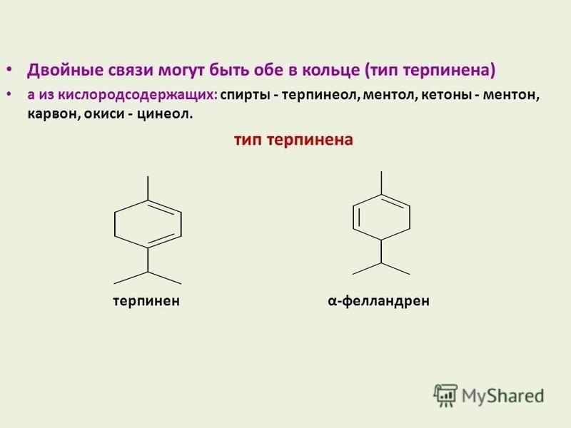 Двойные связи могут быть обе в кольце (тип терпинена) а из кислородсодержащих: спирты - терпинеол, ментол, кетоны - ментон, карвон, окиси - цинеол. тип терпинена терпинен α-фелландрен