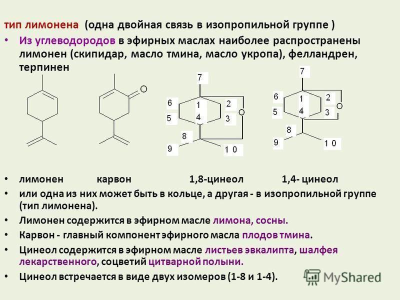 тип лимонена (одна двойная связь в изопропильной группе ) Из углеводородов в эфирных маслах наиболее распространены лимонен (скипидар, масло тмина, масло укропа), фелландрен, терпинен лимонен карвон 1,8-цинеол 1,4- цинеол или одна из них может быть в