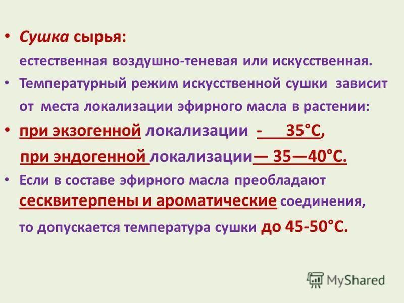 Сушка сырья: естественная воздушно-теневая или искусственная. Температурный режим искусственной сушки зависит от места локализации эфирного масла в растении: при экзогенной локализации - 35°С, при эндогенной локализации 3540°С. Если в составе эфирног