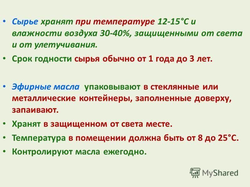 Сырье хранят при температуре 12-15°С и влажности воздуха 30-40%, защищенными от света и от улетучивания. Срок годности сырья обычно от 1 года до 3 лет. Эфирные масла упаковывают в стеклянные или металлические контейнеры, заполненные доверху, запаиваю