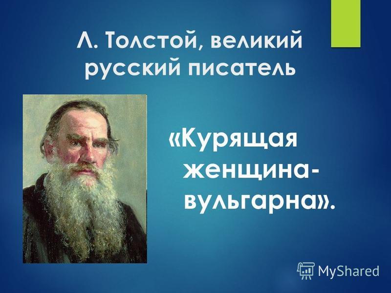Л. Толстой, великий русский писатель «Курящая женщина- вульгарна».