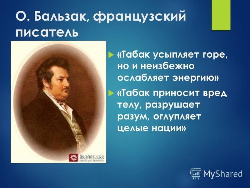 О. Бальзак, французский писатель «Табак усыпляет горе, но и неизбежно ослабляет энергию» «Табак приносит вред телу, разрушает разум, оглупляет целые нации»