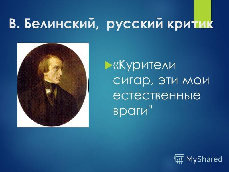 В. Белинский, русский критик «Курители сигар, эти мои естественные враги
