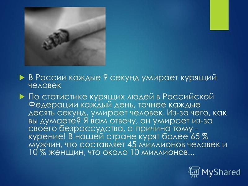 В России каждые 9 секунд умирает курящий человек По статистике курящих людей в Российской Федерации каждый день, точнее каждые десять секунд, умирает человек. Из-за чего, как вы думаете? Я вам отвечу, он умирает из-за своего безрассудства, а причина