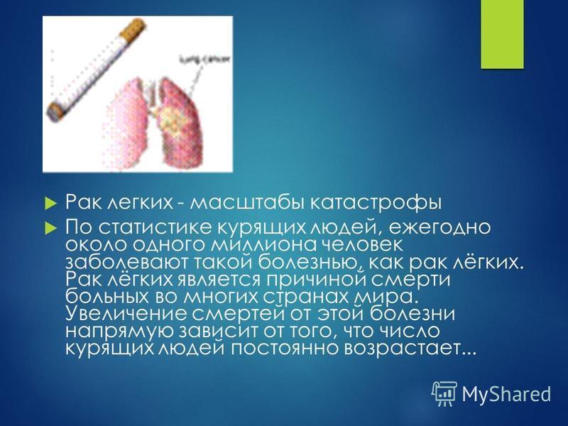 Рак легких - масштабы катастрофы По статистике курящих людей, ежегодно около одного миллиона человек заболевают такой болезнью, как рак лёгких. Рак лёгких является причиной смерти больных во многих странах мира. Увеличение смертей от этой болезни нап