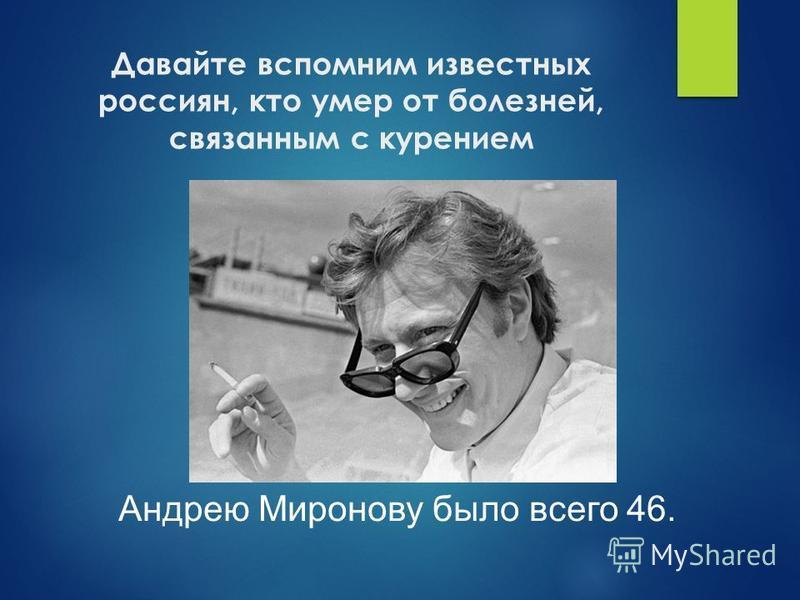 Давайте вспомним известных россиян, кто умер от болезней, связанным с курением Андрею Миронову было всего 46.