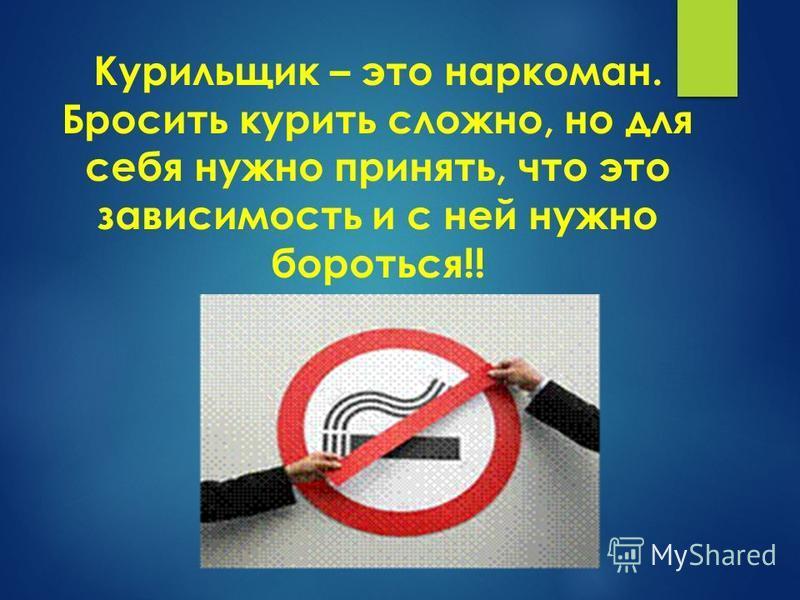 Курильщик – это наркоман. Бросить курить сложно, но для себя нужно принять, что это зависимость и с ней нужно бороться!!