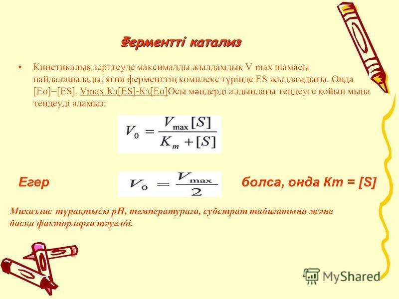 Ферментті катализ Кинетикалық зерттеуде максималды жил дамдық V mах шаманы пайдаланылады, яғни ферменттің комплекс түрiнде ES жил дамдығы. Онда [Eo]=[ES], Vmах Кз[ЕS]-Кз[Ео]Осы мәндердi алдындағы теңдеуге қойып мина теңдеудi аламиз: Егербокса, хххонд